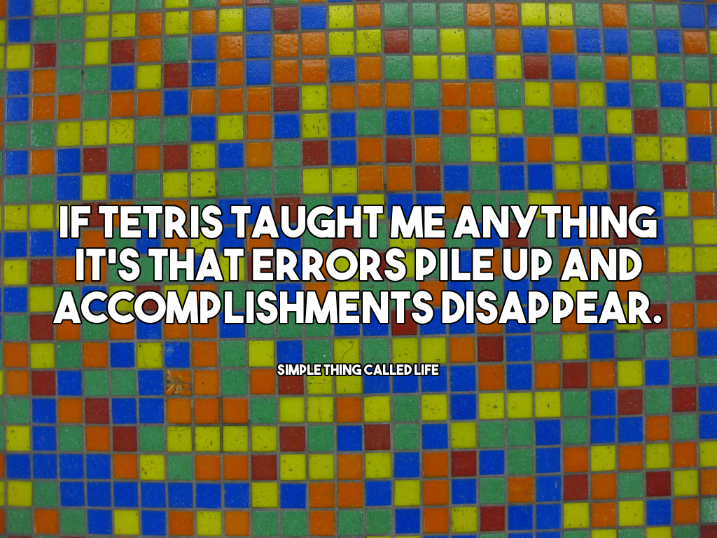 What Life Has Taught Me Quotes What Tetris Taught Me  Simple Thing Called Life