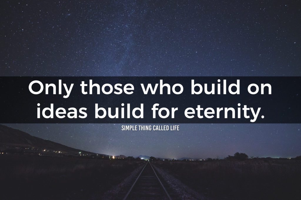 Only those who build on ideas build for eternity
