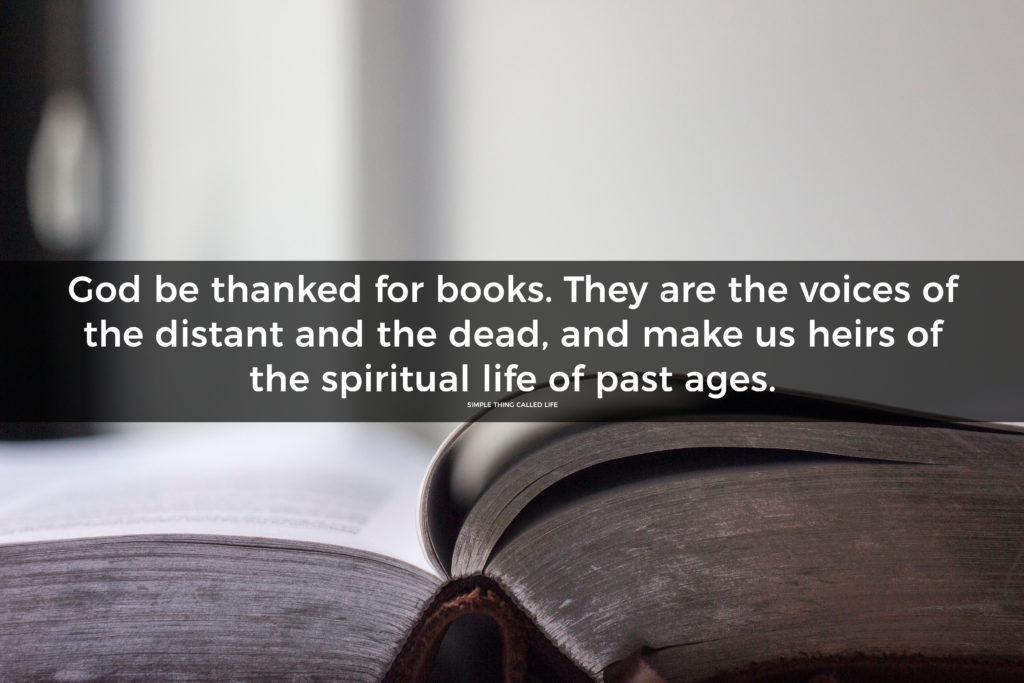 God be thanked for books. They are the voices of the distant and the dead, and make us heirs of the spiritual life of past ages. William E. Channing