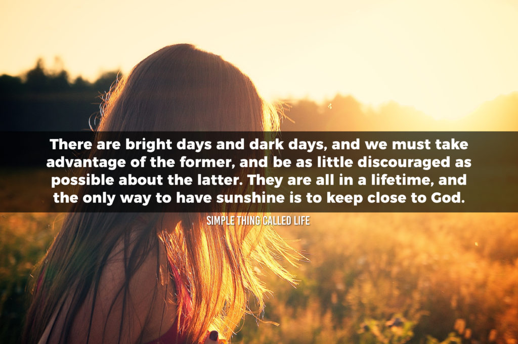 "A picture of a woman looking towards the Sun, with a quote overlayed on the pciture that says ""There are bright days and dark days, and we must take advantage of the former, and be as little discouraged as possible about the latter. They are all in a lifetime, and the only way to have sunshine is to keep close to God."""