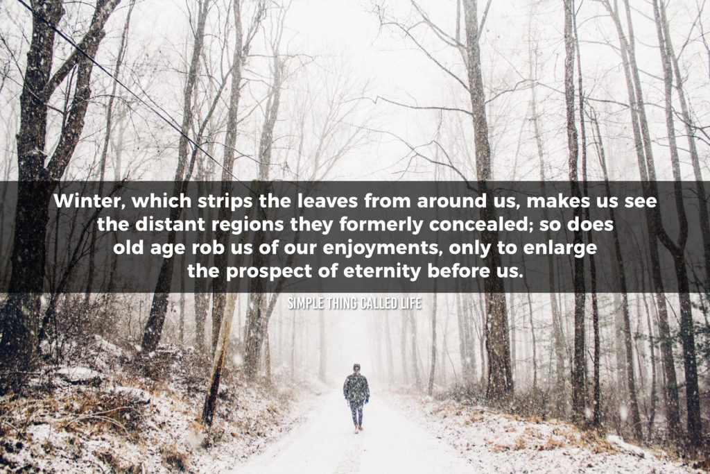 "Quote of a man walking in the woods, surrounded by barren trees. The picture has a quote that says ""Winter, which strips the leaves from around us, makes us see the distant regions they formerly concealed; so does old age rob us of our enjoyments, only to enlarge the prospect of eternity before us."""