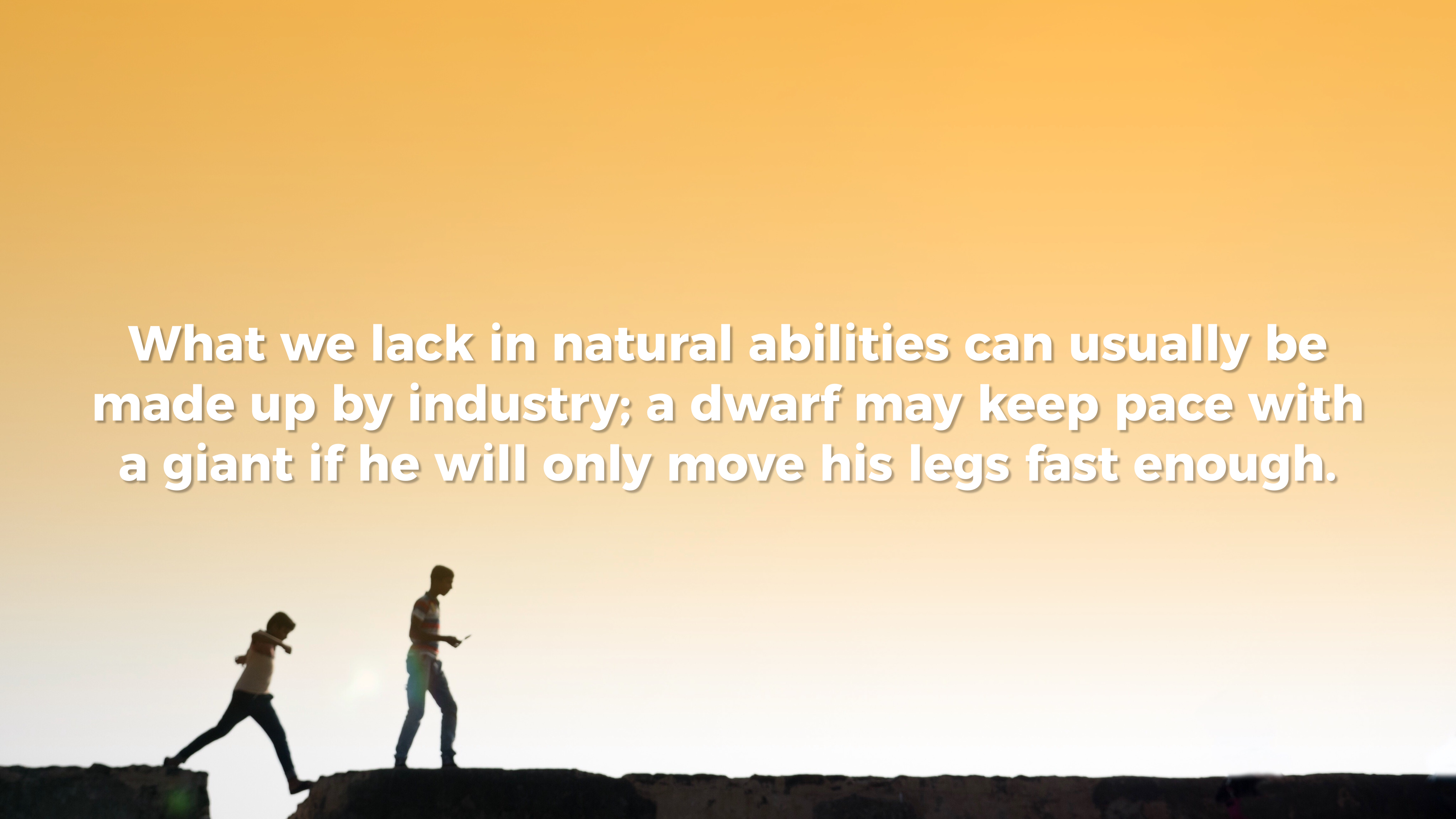 hard work beats natural ability simple thing called life what we lack in natural abilities usually be made up by industry a dwarf keep pace a giant if he will only move his legs fast enough