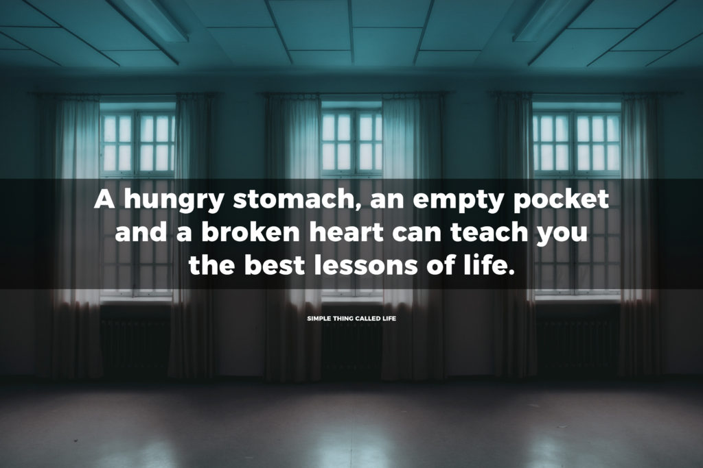 """A hungry stomach , an empty pocket and a broken heart can teach you the best lessons of life."""