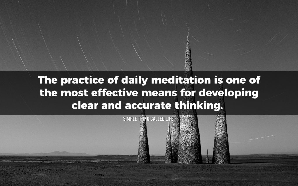 """The practice of daily meditation is one of the most effective means for developing clear and accurate thinking."""