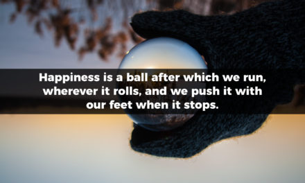 Happiness is a ball after which we run, wherever it rolls