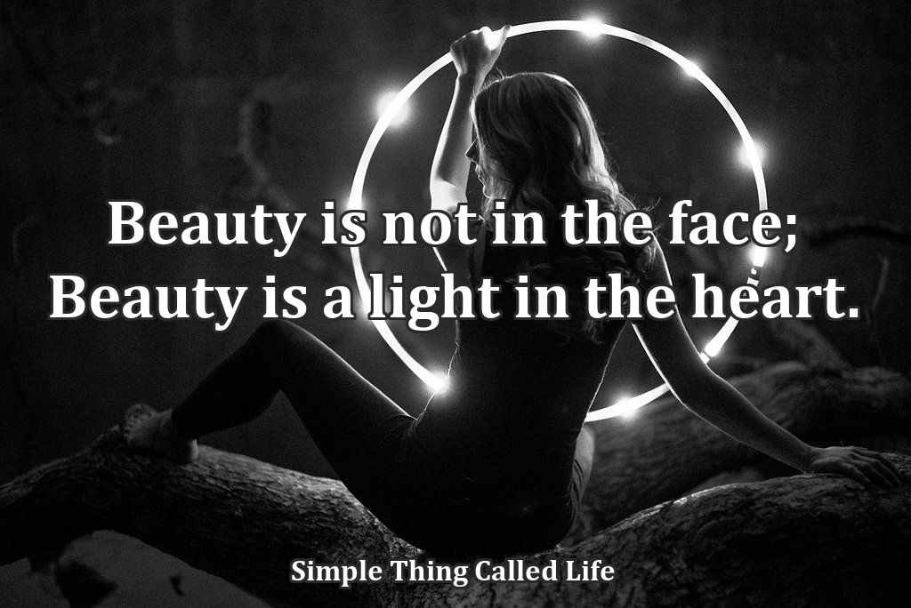 Beauty is not in the face. Beauty is a light in the heart.