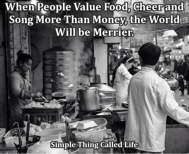 """""""If more of us valued food and cheer and song above hoarded gold, it would be a merrier world."""""""