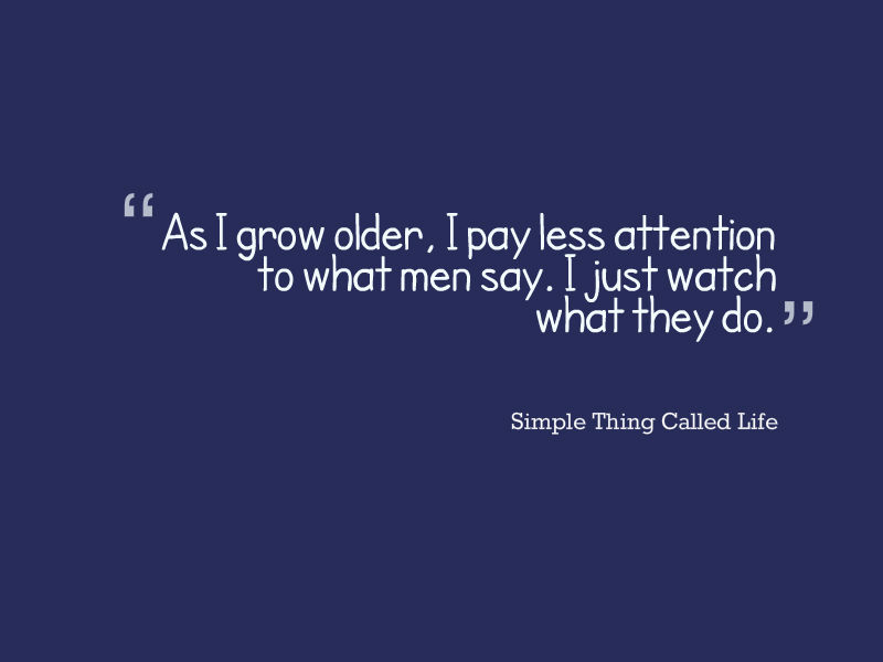 As I Grow Older, I Pay Less Attention to What Men Say.