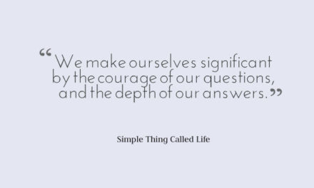 We Make Ourselves Significant By the Courage of Our Questions.