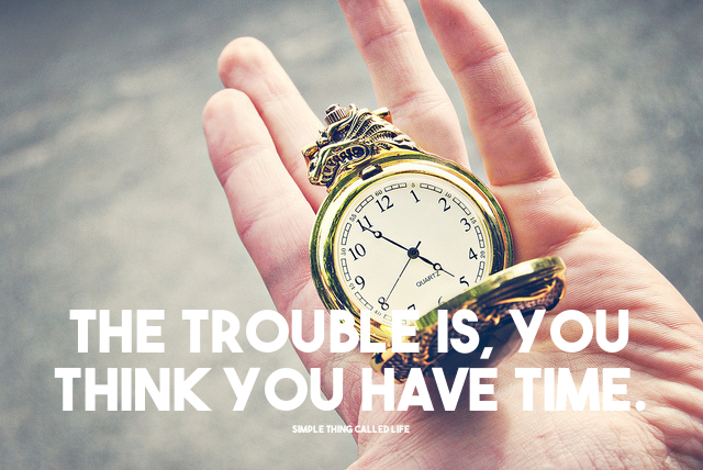 The-trouble-is-you-think-you-have-time