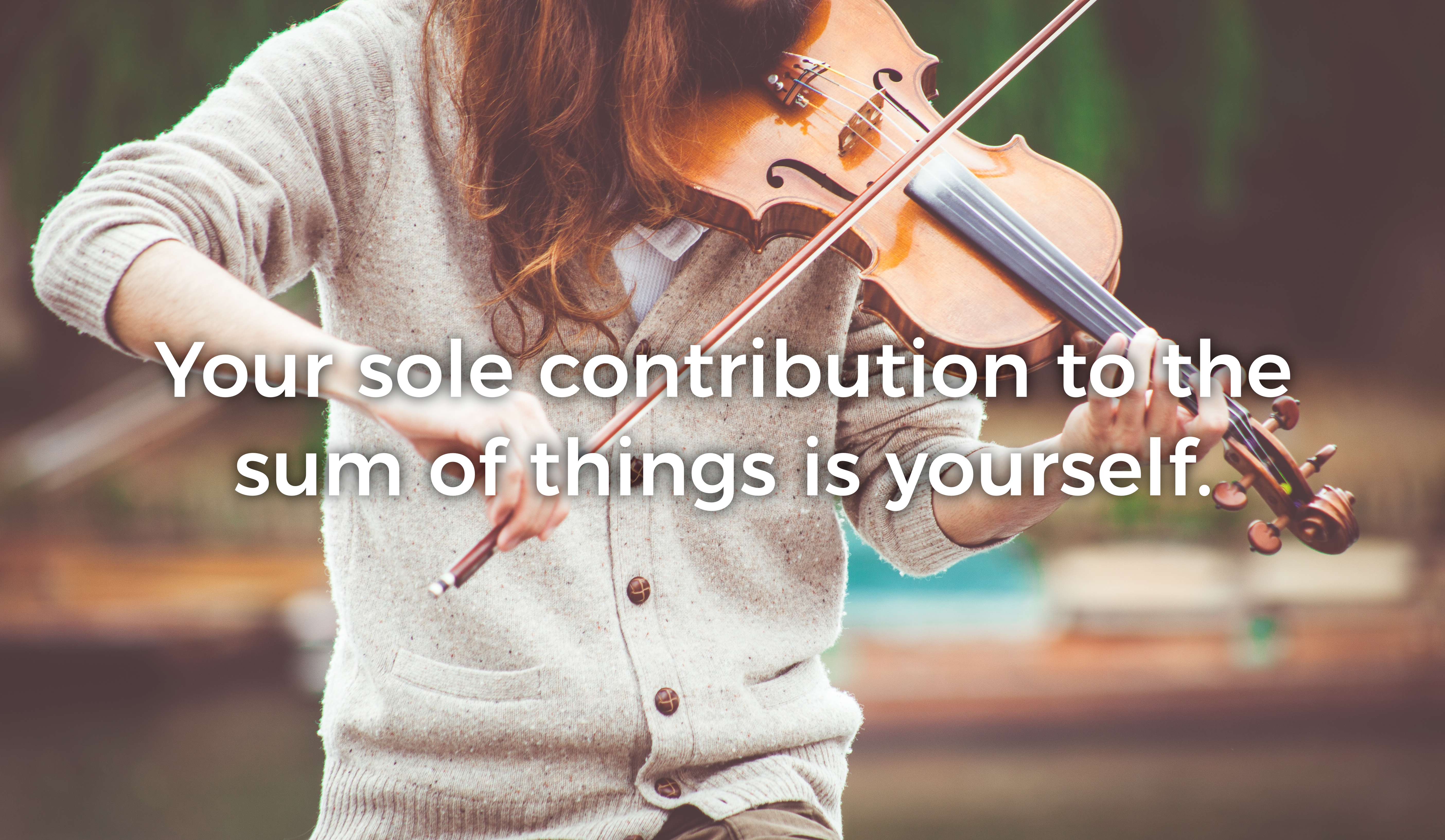 Your sole contribution to the sum of things is yourself. - Quote over image of woman playing violin