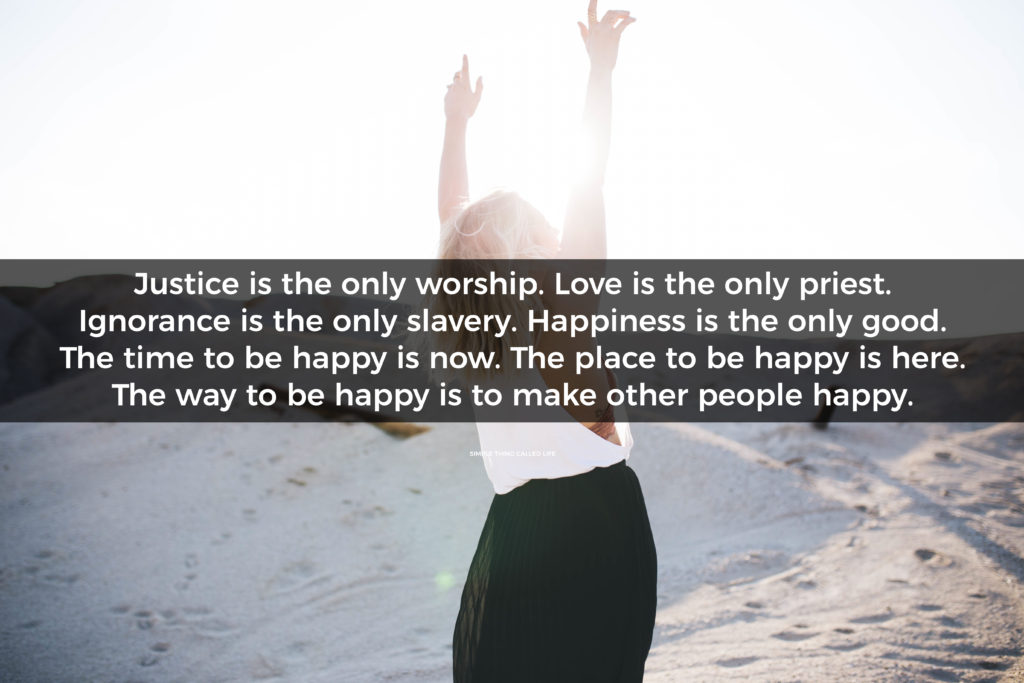 """""""Justice is the only worship. Love is the only priest. Ignorance is the only slavery. Happiness is the only good. The time to be happy is now. The place to be happy is here. The way to be happy is to make other people happy."""""""