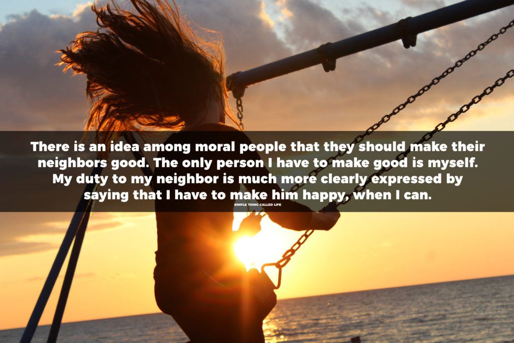 There is an idea among moral people that they should make their neighbors good. The only person I have to make good is myself. My duty to my neighbor is much more clearly expressed by saying that I have to make him happy, when I can.