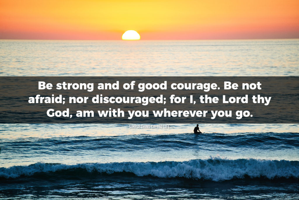 Be strong and of good courage. Be not afraid; nor discouraged; for I, the Lord thy God, am with you wherever you go.
