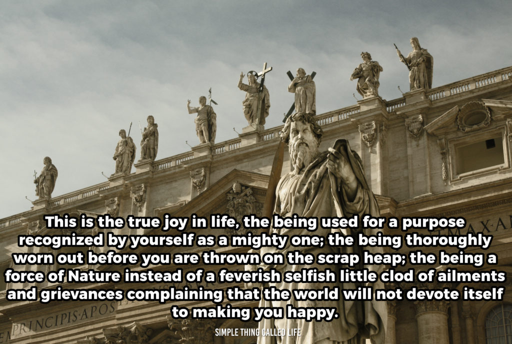 This is the true joy in life, the being used for a purpose recognized by yourself as a mighty one; the being thoroughly worn out before you are thrown on the scrap heap; the being a force of Nature instead of a feverish selfish little clod of ailments and grievances complaining that the world will not devote itself to making you happy.